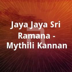 Jaya Jaya Sri Ramana - Mythili Kannan songs