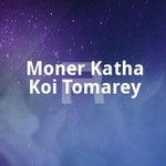 Moner Katha Koi Tomarey songs