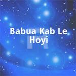 Babua Kab Le Hoyi songs