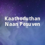 Kaathoduthan Naan Pesuven songs