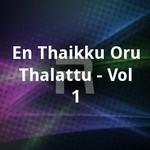 En Thaikku Oru Thalattu - Vol 1 songs